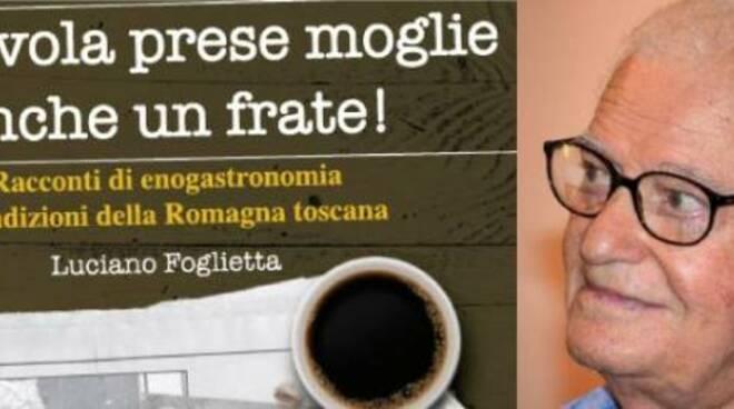 Il libro di Luciano Foglietta, giornalista e cultore delle tradizioni, tratta la cucina di una terra di confine, la Romagna toscana